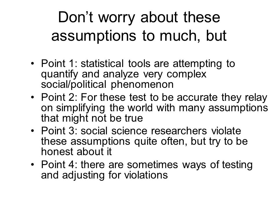 Don't worry about these assumptions to much, but Point 1: statistical tools are attempting to quantify and analyze very complex social/political phenomenon Point 2: For these test to be accurate they relay on simplifying the world with many assumptions that might not be true Point 3: social science researchers violate these assumptions quite often, but try to be honest about it Point 4: there are sometimes ways of testing and adjusting for violations