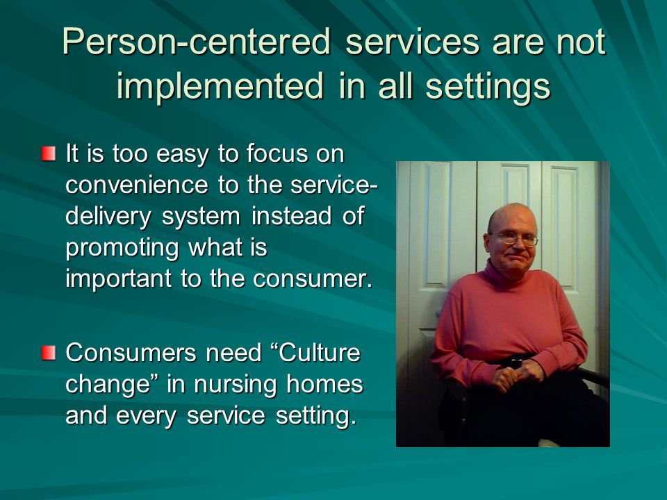 Person-centered services are not implemented in all settings It is too easy to focus on convenience to the service- delivery system instead of promoting what is important to the consumer.
