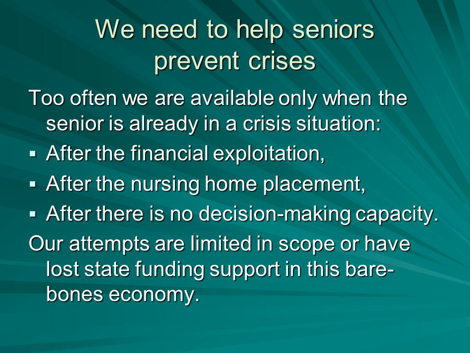 We need to help seniors prevent crises Too often we are available only when the senior is already in a crisis situation:  After the financial exploitation,  After the nursing home placement,  After there is no decision-making capacity.