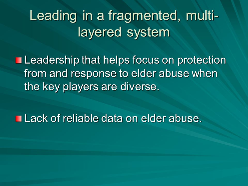 Leading in a fragmented, multi- layered system Leadership that helps focus on protection from and response to elder abuse when the key players are diverse.