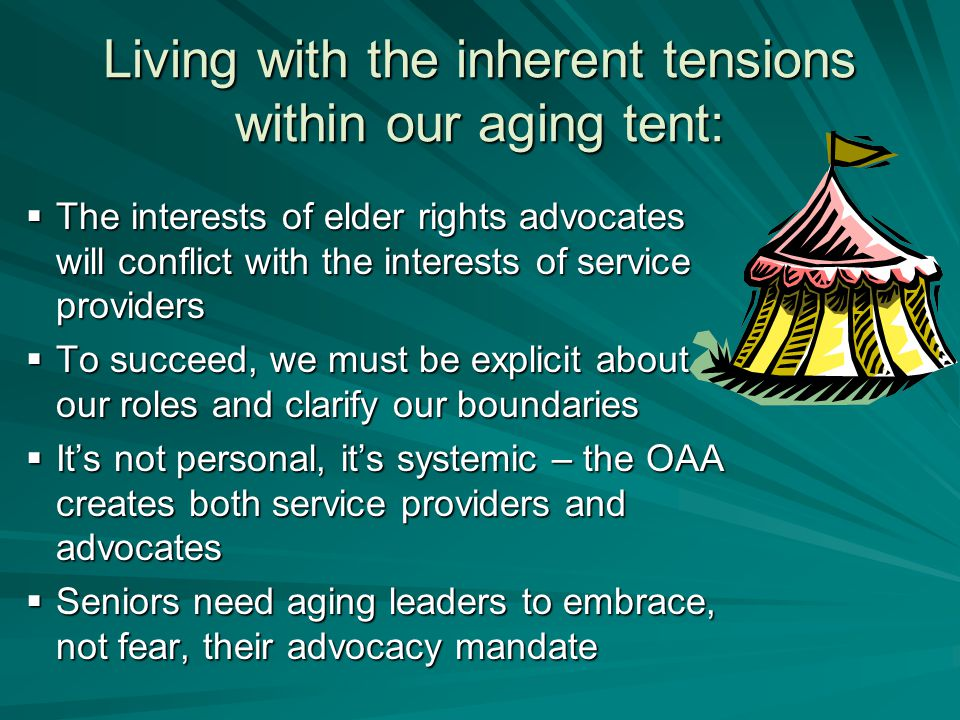 Living with the inherent tensions within our aging tent:  The interests of elder rights advocates will conflict with the interests of service providers  To succeed, we must be explicit about our roles and clarify our boundaries  It's not personal, it's systemic – the OAA creates both service providers and advocates  Seniors need aging leaders to embrace, not fear, their advocacy mandate