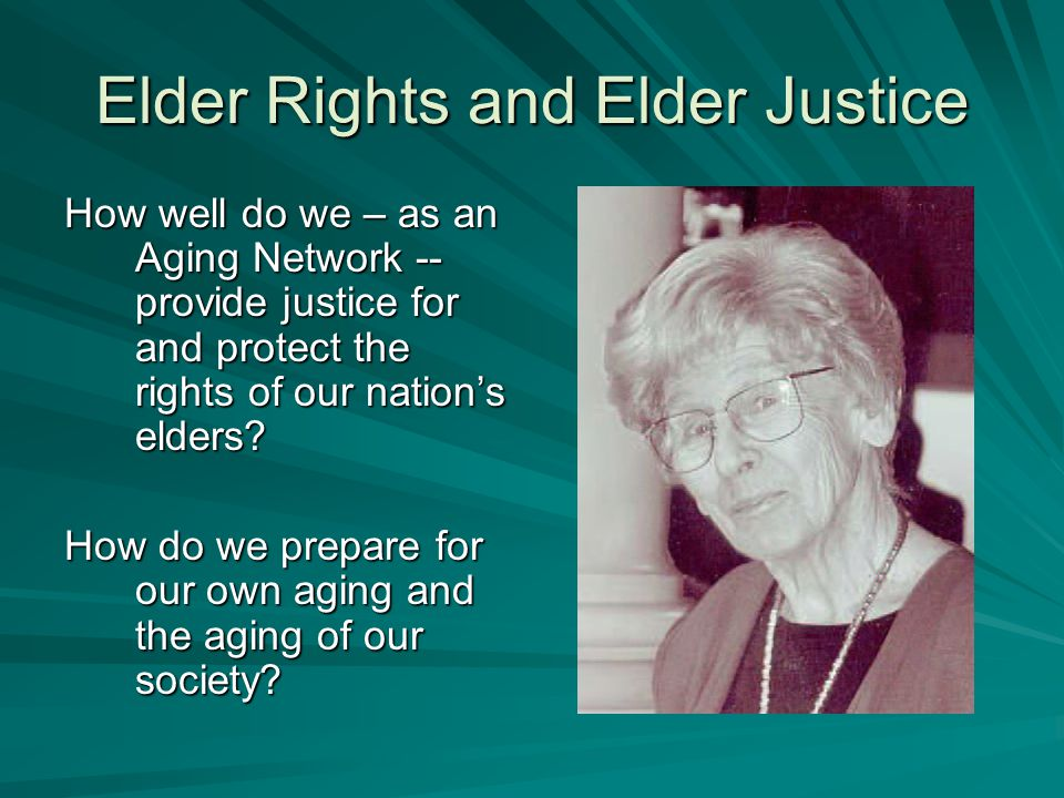 Elder Rights and Elder Justice How well do we – as an Aging Network -- provide justice for and protect the rights of our nation's elders.