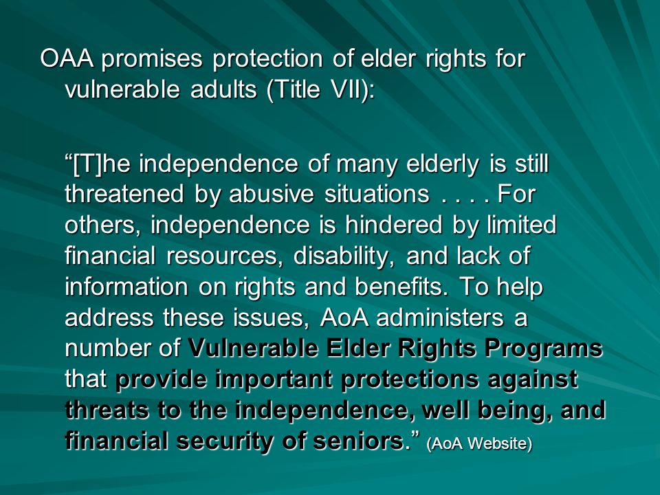 OAA promises protection of elder rights for vulnerable adults (Title VII): [T]he independence of many elderly is still threatened by abusive situations....