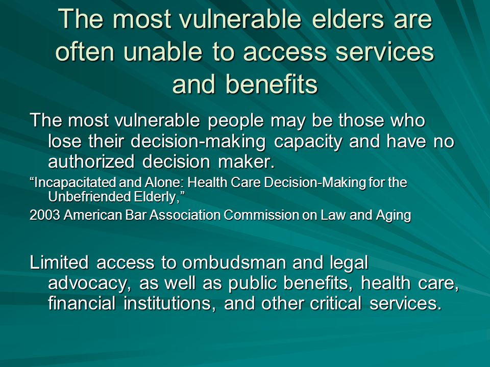 The most vulnerable elders are often unable to access services and benefits The most vulnerable people may be those who lose their decision-making capacity and have no authorized decision maker.