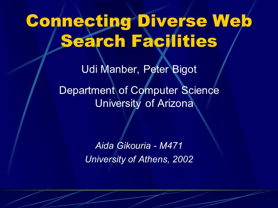 Connecting Diverse Web Search Facilities Udi Manber, Peter Bigot Department of Computer Science University of Arizona Aida Gikouria - M471 University of Athens, 2002