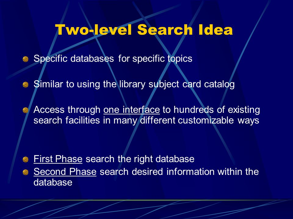 Two-level Search Idea Specific databases for specific topics Similar to using the library subject card catalog Access through one interface to hundreds of existing search facilities in many different customizable ways First Phase search the right database Second Phase search desired information within the database