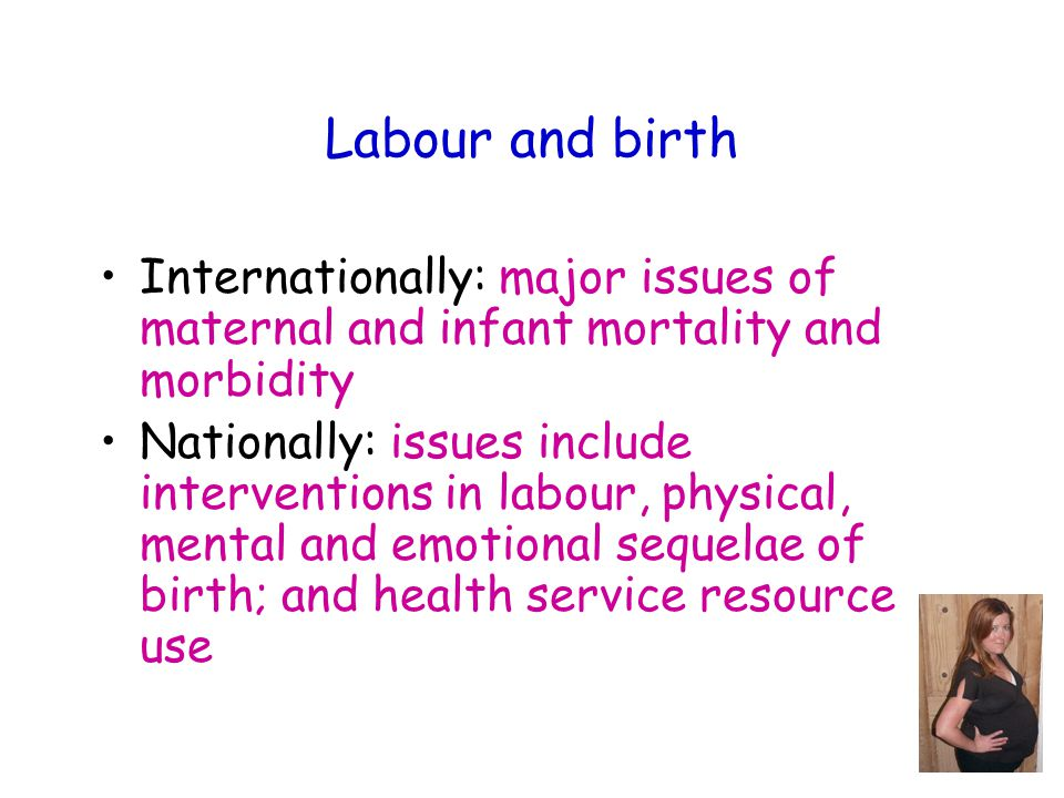 Labour and birth Internationally: major issues of maternal and infant mortality and morbidity Nationally: issues include interventions in labour, physical, mental and emotional sequelae of birth; and health service resource use