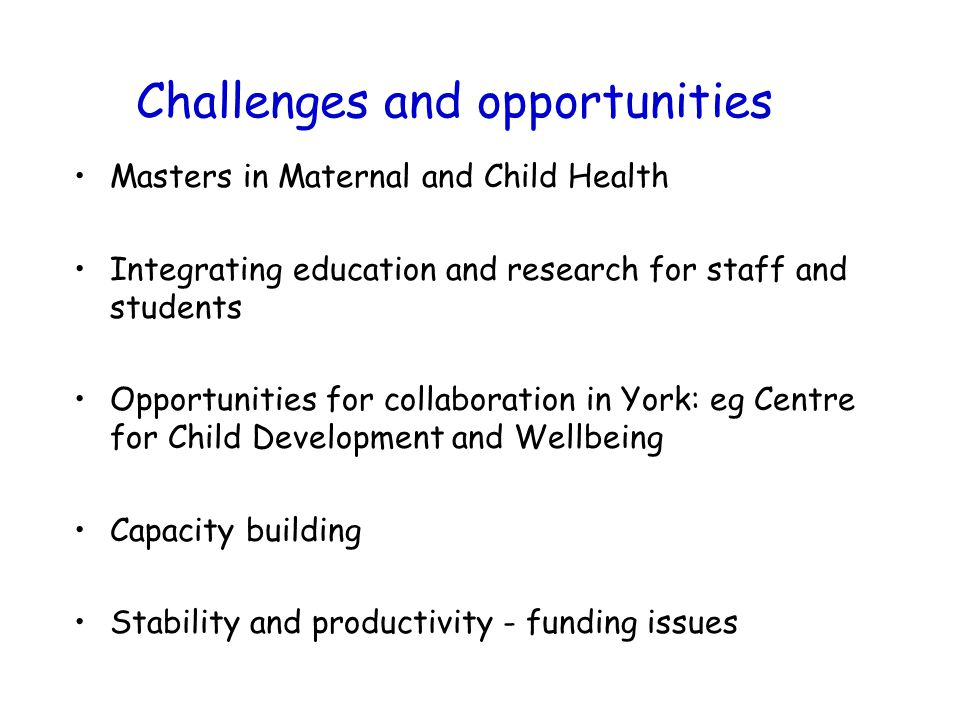 Challenges and opportunities Masters in Maternal and Child Health Integrating education and research for staff and students Opportunities for collaboration in York: eg Centre for Child Development and Wellbeing Capacity building Stability and productivity - funding issues