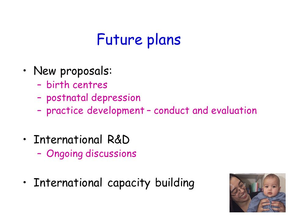 Future plans New proposals: –birth centres –postnatal depression –practice development – conduct and evaluation International R&D –Ongoing discussions International capacity building