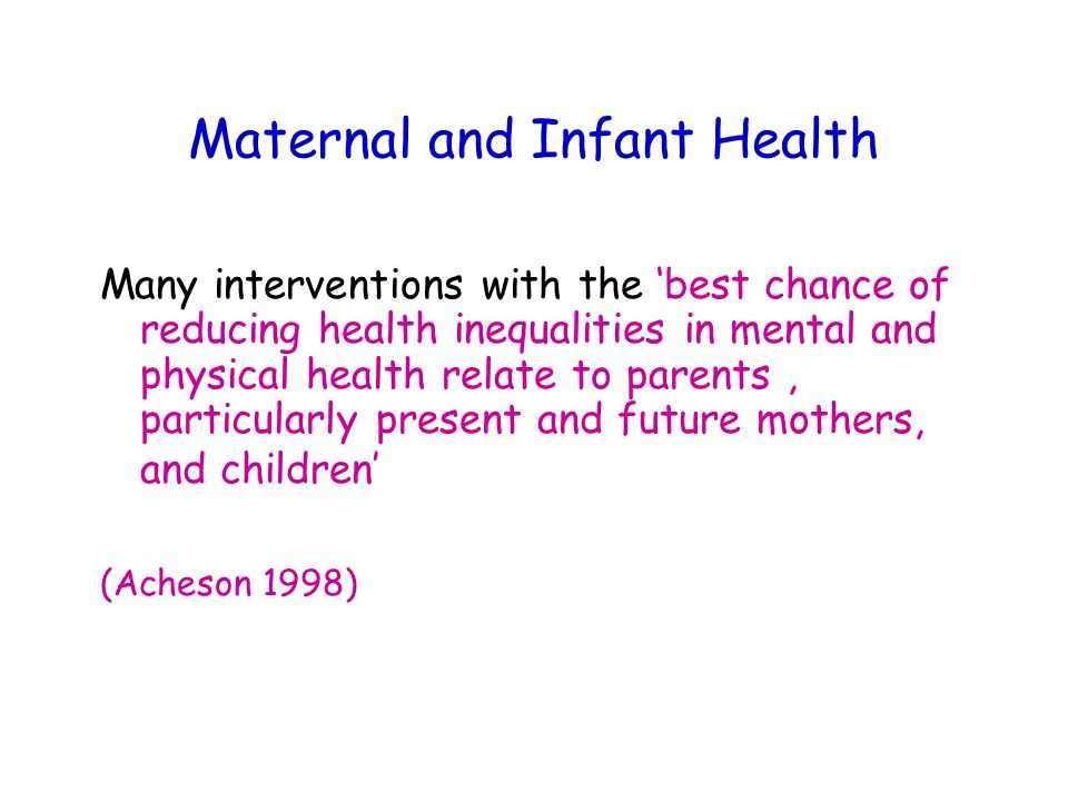 Maternal and Infant Health Many interventions with the 'best chance of reducing health inequalities in mental and physical health relate to parents, particularly present and future mothers, and children' (Acheson 1998)