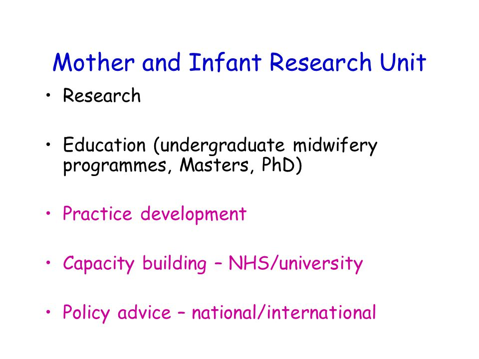 Mother and Infant Research Unit Research Education (undergraduate midwifery programmes, Masters, PhD) Practice development Capacity building – NHS/university Policy advice – national/international