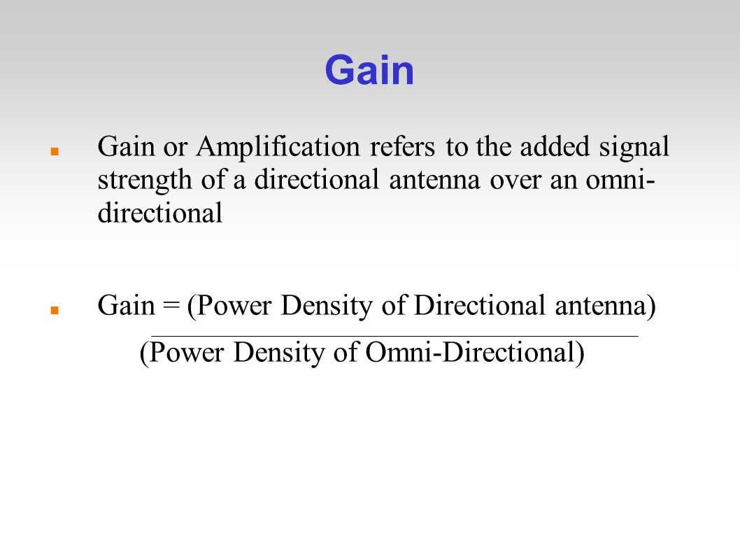 Gain Gain or Amplification refers to the added signal strength of a directional antenna over an omni- directional Gain = (Power Density of Directional antenna) (Power Density of Omni-Directional)