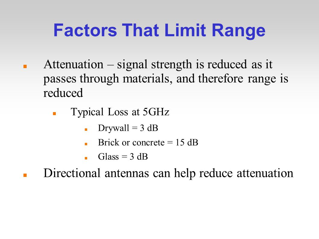 Factors That Limit Range Attenuation – signal strength is reduced as it passes through materials, and therefore range is reduced Typical Loss at 5GHz Drywall = 3 dB Brick or concrete = 15 dB Glass = 3 dB Directional antennas can help reduce attenuation
