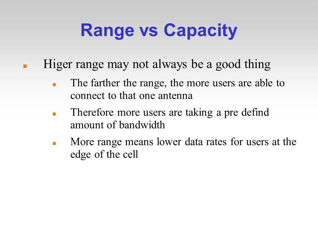 Range vs Capacity Higer range may not always be a good thing The farther the range, the more users are able to connect to that one antenna Therefore more users are taking a pre defind amount of bandwidth More range means lower data rates for users at the edge of the cell