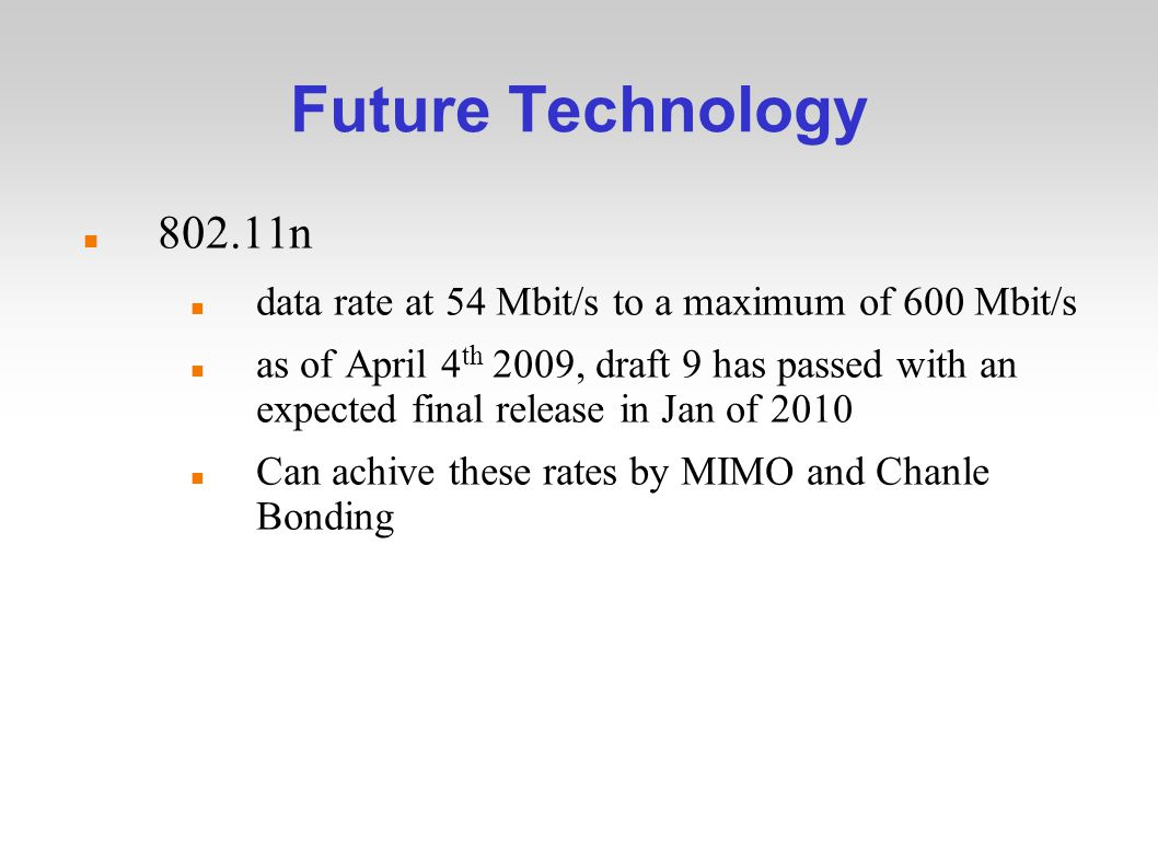 Future Technology n data rate at 54 Mbit/s to a maximum of 600 Mbit/s as of April 4 th 2009, draft 9 has passed with an expected final release in Jan of 2010 Can achive these rates by MIMO and Chanle Bonding