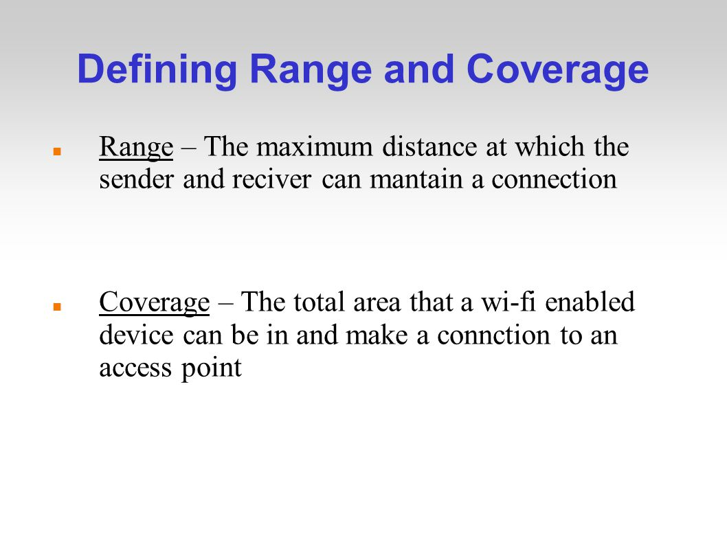 Defining Range and Coverage Range – The maximum distance at which the sender and reciver can mantain a connection Coverage – The total area that a wi-fi enabled device can be in and make a connction to an access point