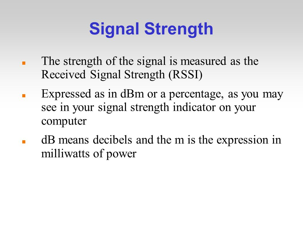 Signal Strength The strength of the signal is measured as the Received Signal Strength (RSSI) Expressed as in dBm or a percentage, as you may see in your signal strength indicator on your computer dB means decibels and the m is the expression in milliwatts of power