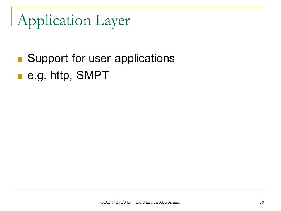 COE 342 (T042) – Dr. Marwan Abu-Amara 39 Application Layer Support for user applications e.g.