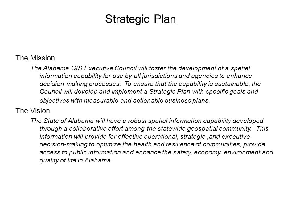 Strategic Plan The Mission The Alabama GIS Executive Council will foster the development of a spatial information capability for use by all jurisdictions and agencies to enhance decision-making processes.