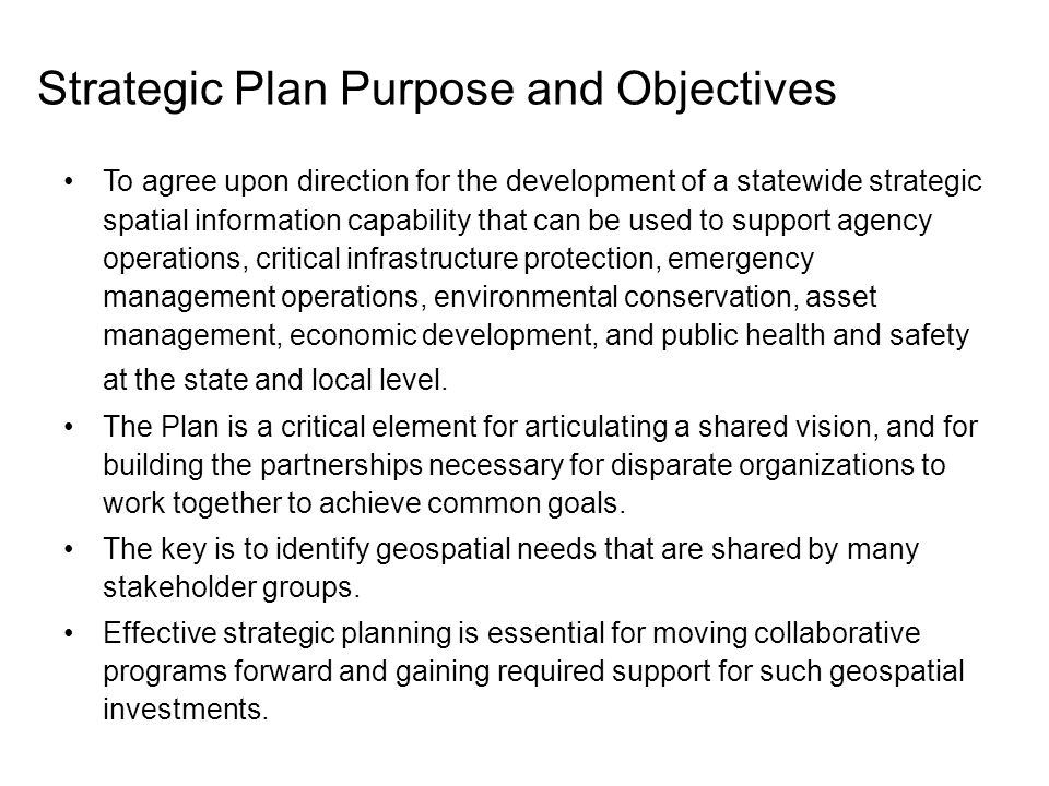 To agree upon direction for the development of a statewide strategic spatial information capability that can be used to support agency operations, critical infrastructure protection, emergency management operations, environmental conservation, asset management, economic development, and public health and safety at the state and local level.