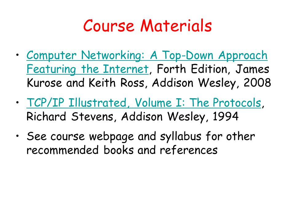 Course Materials Computer Networking: A Top-Down Approach Featuring the Internet, Forth Edition, James Kurose and Keith Ross, Addison Wesley, 2008Computer Networking: A Top-Down Approach Featuring the Internet TCP/IP Illustrated, Volume I: The Protocols, Richard Stevens, Addison Wesley, 1994TCP/IP Illustrated, Volume I: The Protocols See course webpage and syllabus for other recommended books and references