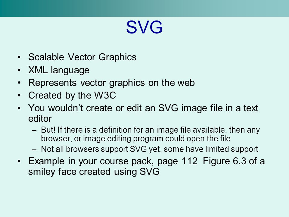SVG Scalable Vector Graphics XML language Represents vector graphics on the web Created by the W3C You wouldn't create or edit an SVG image file in a text editor –But.