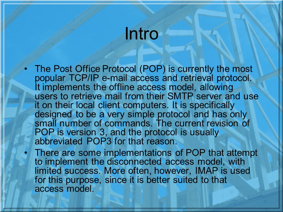 Intro The Post Office Protocol (POP) is currently the most popular TCP/IP  access and retrieval protocol.