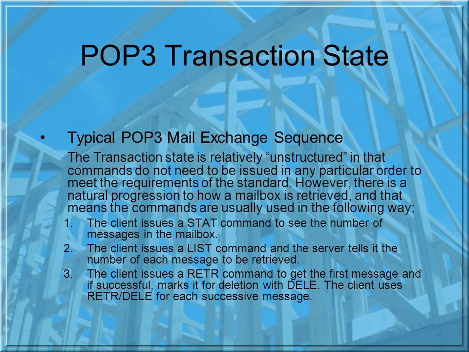 POP3 Transaction State Typical POP3 Mail Exchange Sequence The Transaction state is relatively unstructured in that commands do not need to be issued in any particular order to meet the requirements of the standard.