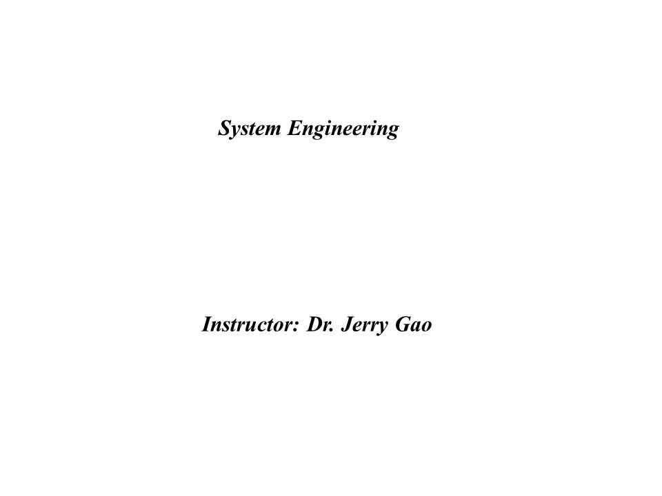 System Engineering Instructor: Dr. Jerry Gao