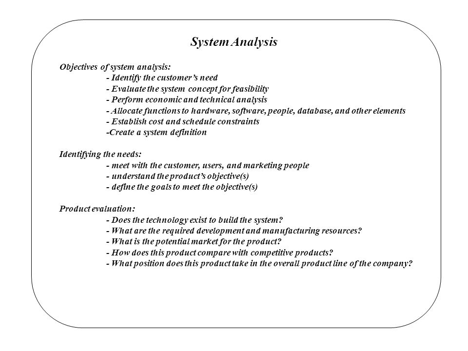 System Analysis Objectives of system analysis: - Identify the customer's need - Evaluate the system concept for feasibility - Perform economic and technical analysis - Allocate functions to hardware, software, people, database, and other elements - Establish cost and schedule constraints -Create a system definition Identifying the needs: - meet with the customer, users, and marketing people - understand the product's objective(s) - define the goals to meet the objective(s) Product evaluation: - Does the technology exist to build the system.