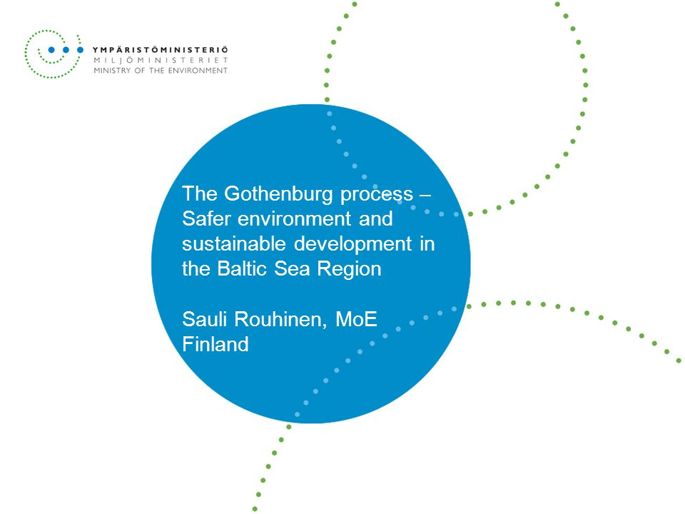 The Gothenburg process – Safer environment and sustainable development in the Baltic Sea Region Sauli Rouhinen, MoE Finland