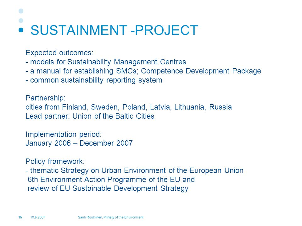 Sauli Rouhinen, Ministy of the Environment SUSTAINMENT -PROJECT Expected outcomes: - models for Sustainability Management Centres - a manual for establishing SMCs; Competence Development Package - common sustainability reporting system Partnership: cities from Finland, Sweden, Poland, Latvia, Lithuania, Russia Lead partner: Union of the Baltic Cities Implementation period: January 2006 – December 2007 Policy framework: - thematic Strategy on Urban Environment of the European Union 6th Environment Action Programme of the EU and review of EU Sustainable Development Strategy