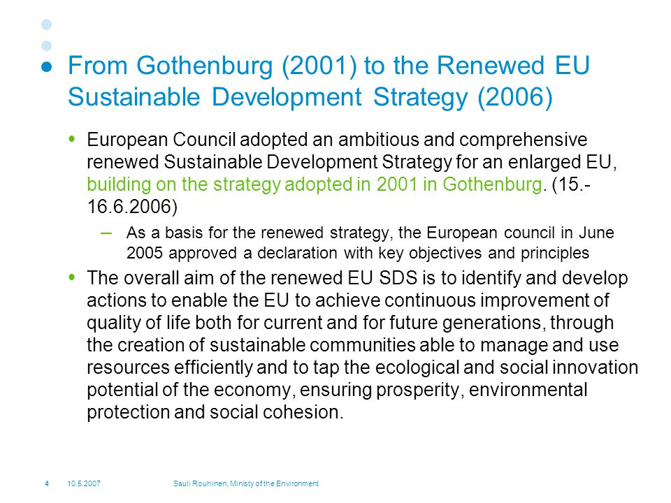 Sauli Rouhinen, Ministy of the Environment From Gothenburg (2001) to the Renewed EU Sustainable Development Strategy (2006)  European Council adopted an ambitious and comprehensive renewed Sustainable Development Strategy for an enlarged EU, building on the strategy adopted in 2001 in Gothenburg.