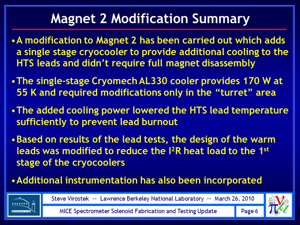 Steve Virostek -- Lawrence Berkeley National Laboratory -- March 26, 2010 MICE Spectrometer Solenoid Fabrication and Testing Update Page 6 Magnet 2 Modification Summary A modification to Magnet 2 has been carried out which adds a single stage cryocooler to provide additional cooling to the HTS leads and didn't require full magnet disassembly The single-stage Cryomech AL330 cooler provides 170 W at 55 K and required modifications only in the turret area The added cooling power lowered the HTS lead temperature sufficiently to prevent lead burnout Based on results of the lead tests, the design of the warm leads was modified to reduce the I 2 R heat load to the 1 st stage of the cryocoolers Additional instrumentation has also been incorporated