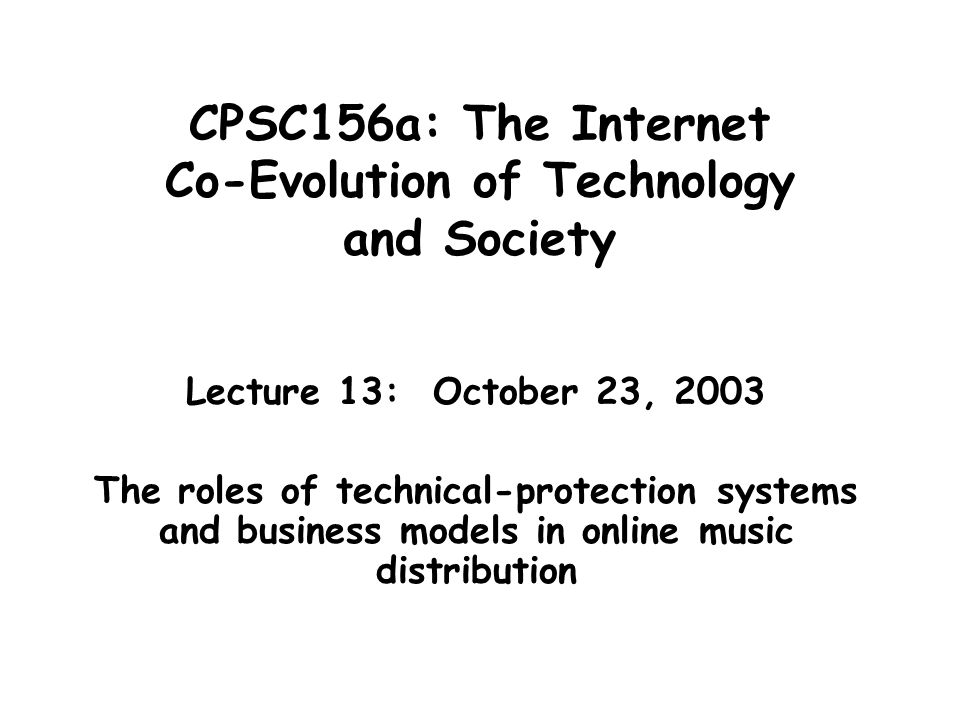 CPSC156a: The Internet Co-Evolution of Technology and Society Lecture 13: October 23, 2003 The roles of technical-protection systems and business models in online music distribution