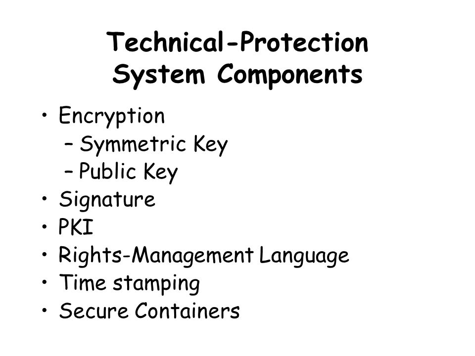 Technical-Protection System Components Encryption –Symmetric Key –Public Key Signature PKI Rights-Management Language Time stamping Secure Containers