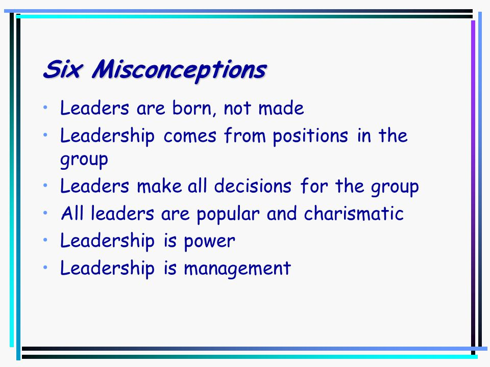 Six Misconceptions Leaders are born, not made Leadership comes from positions in the group Leaders make all decisions for the group All leaders are popular and charismatic Leadership is power Leadership is management