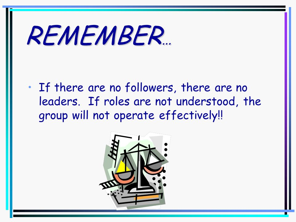 REMEMBER … If there are no followers, there are no leaders.