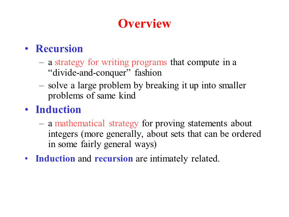 Overview Recursion –a strategy for writing programs that compute in a divide-and-conquer fashion –solve a large problem by breaking it up into smaller problems of same kind Induction –a mathematical strategy for proving statements about integers (more generally, about sets that can be ordered in some fairly general ways) Induction and recursion are intimately related.