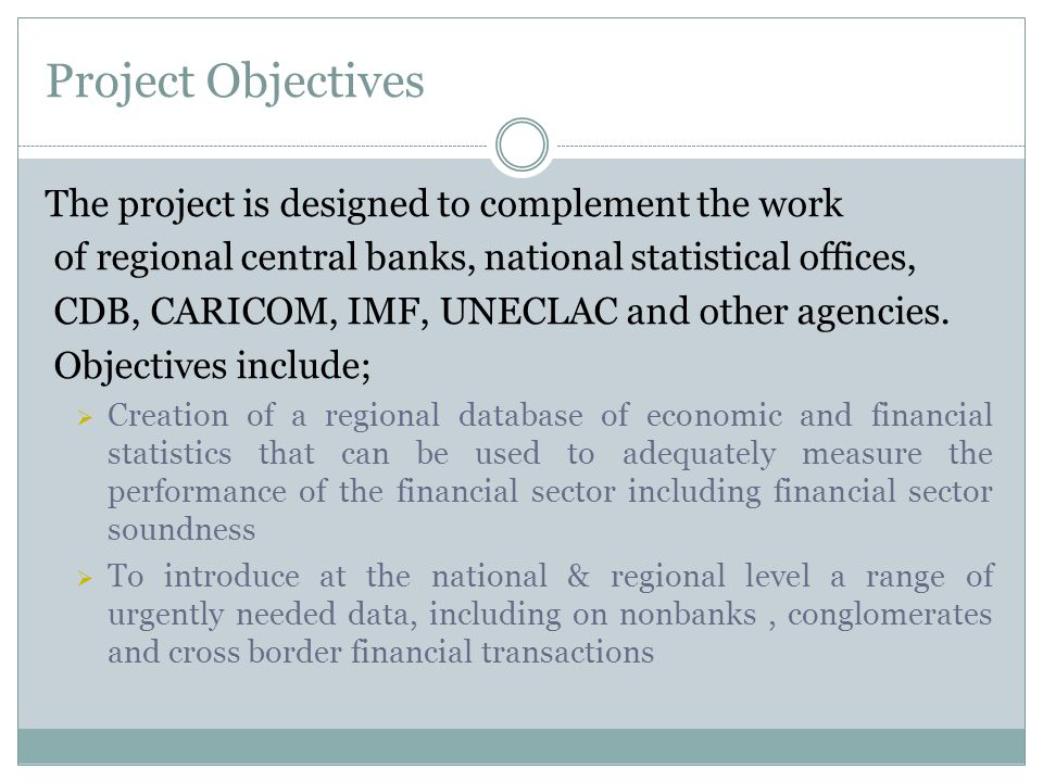 Project Objectives The project is designed to complement the work of regional central banks, national statistical offices, CDB, CARICOM, IMF, UNECLAC and other agencies.