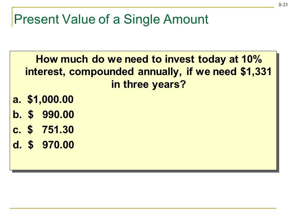 9-31 Present Value of a Single Amount How much do we need to invest today at 10% interest, compounded annually, if we need $1,331 in three years.