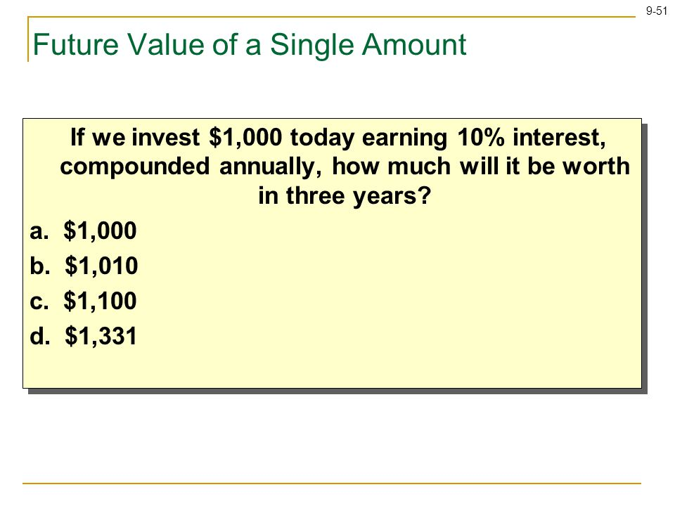 9-51 Future Value of a Single Amount If we invest $1,000 today earning 10% interest, compounded annually, how much will it be worth in three years.
