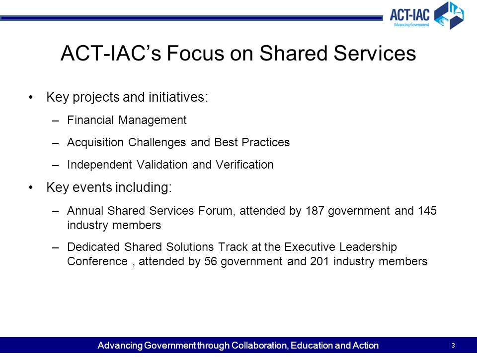 Advancing Government through Collaboration, Education and Action ACT-IAC's Focus on Shared Services Key projects and initiatives: –Financial Management –Acquisition Challenges and Best Practices –Independent Validation and Verification Key events including: –Annual Shared Services Forum, attended by 187 government and 145 industry members –Dedicated Shared Solutions Track at the Executive Leadership Conference, attended by 56 government and 201 industry members 3