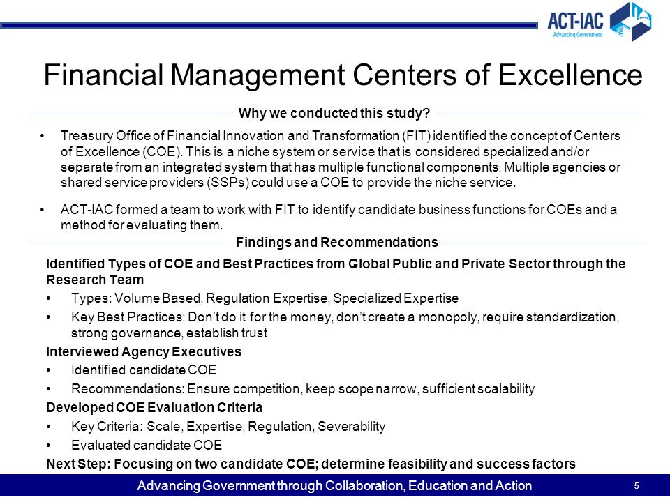 Advancing Government through Collaboration, Education and Action Financial Management Centers of Excellence 5 Treasury Office of Financial Innovation and Transformation (FIT) identified the concept of Centers of Excellence (COE).