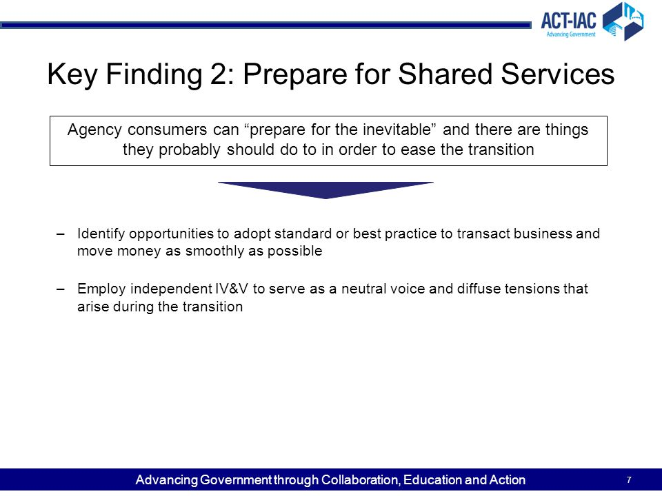 Advancing Government through Collaboration, Education and Action Key Finding 2: Prepare for Shared Services –Identify opportunities to adopt standard or best practice to transact business and move money as smoothly as possible –Employ independent IV&V to serve as a neutral voice and diffuse tensions that arise during the transition 7 Agency consumers can prepare for the inevitable and there are things they probably should do to in order to ease the transition