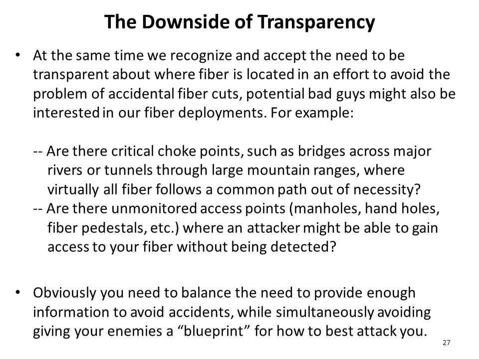 The Downside of Transparency At the same time we recognize and accept the need to be transparent about where fiber is located in an effort to avoid the problem of accidental fiber cuts, potential bad guys might also be interested in our fiber deployments.