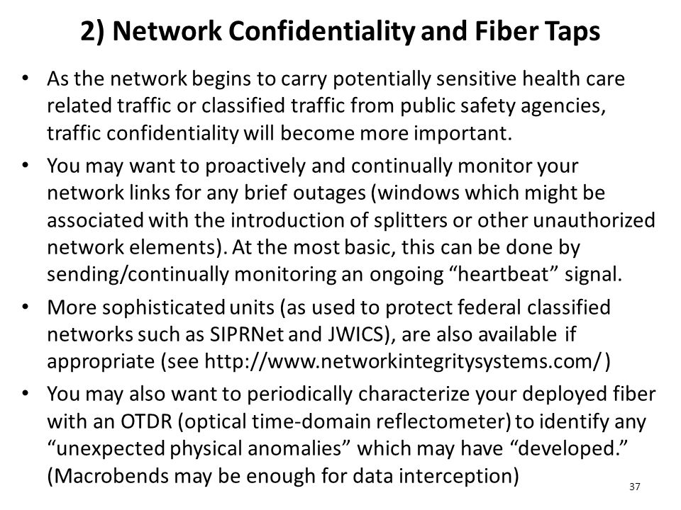 2) Network Confidentiality and Fiber Taps As the network begins to carry potentially sensitive health care related traffic or classified traffic from public safety agencies, traffic confidentiality will become more important.