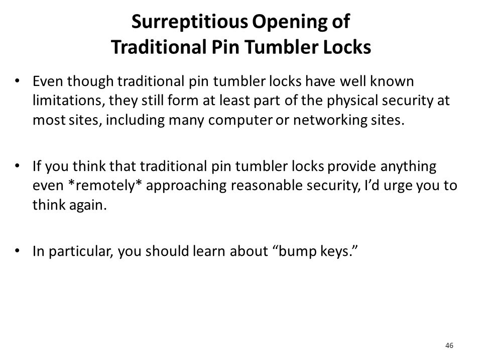 Surreptitious Opening of Traditional Pin Tumbler Locks Even though traditional pin tumbler locks have well known limitations, they still form at least part of the physical security at most sites, including many computer or networking sites.