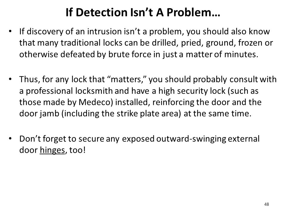 If Detection Isn't A Problem… If discovery of an intrusion isn't a problem, you should also know that many traditional locks can be drilled, pried, ground, frozen or otherwise defeated by brute force in just a matter of minutes.