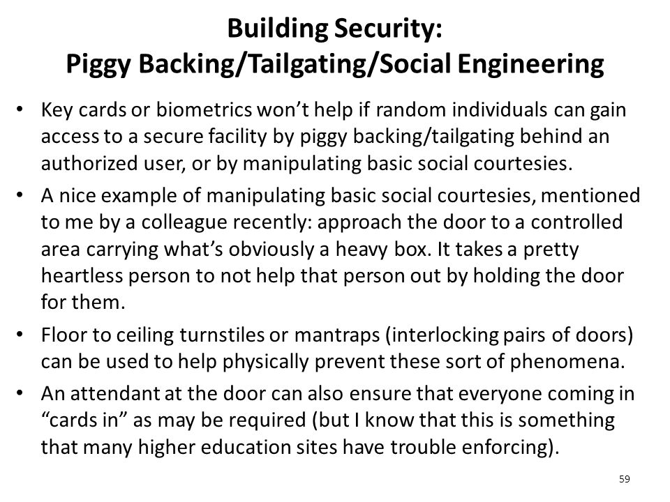 Building Security: Piggy Backing/Tailgating/Social Engineering Key cards or biometrics won't help if random individuals can gain access to a secure facility by piggy backing/tailgating behind an authorized user, or by manipulating basic social courtesies.